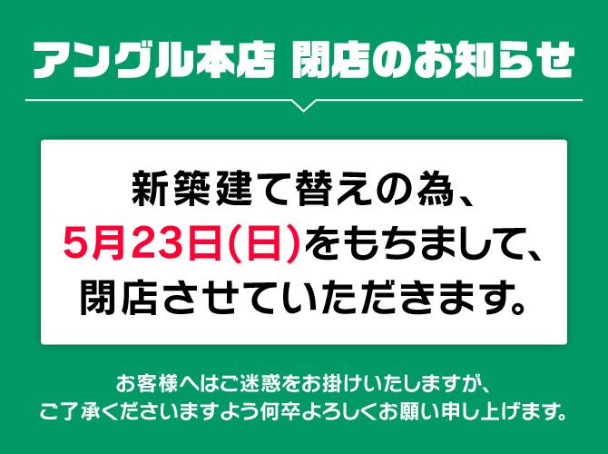 アングル本店は、新築建て替えの為、5月23日(日)をもちまして、閉店させていただきます。